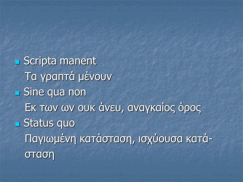 Scripta manent Scripta manent Τα γραπτά μένουν Τα γραπτά μένουν Sine qua non Sine qua non Eκ των ων ουκ άνευ, αναγκαίος όρος Eκ των ων ουκ άνευ, αναγκ
