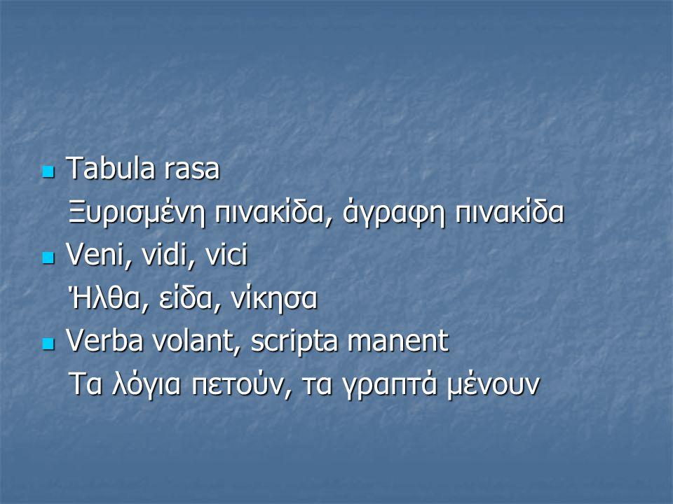 Tabula rasa Tabula rasa Ξυρισμένη πινακίδα, άγραφη πινακίδα Ξυρισμένη πινακίδα, άγραφη πινακίδα Veni, vidi, vici Veni, vidi, vici Ήλθα, είδα, νίκησα Ή