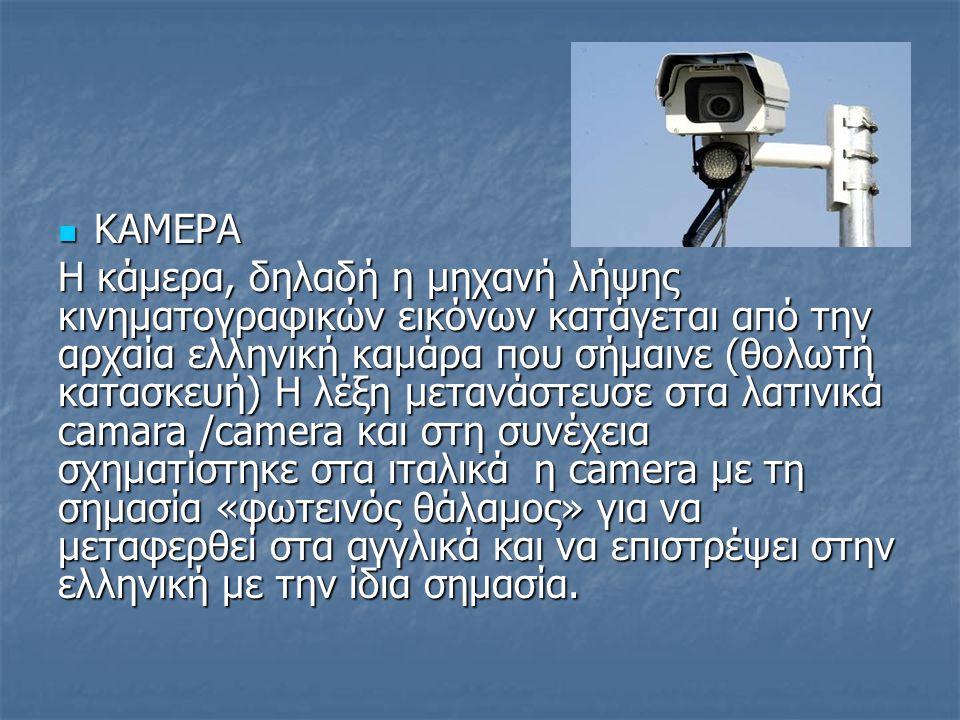 ΚΑΜΕΡΑ ΚΑΜΕΡΑ Η κάμερα, δηλαδή η μηχανή λήψης κινηματογραφικών εικόνων κατάγεται από την αρχαία ελληνική καμάρα που σήμαινε (θολωτή κατασκευή) Η λέξη