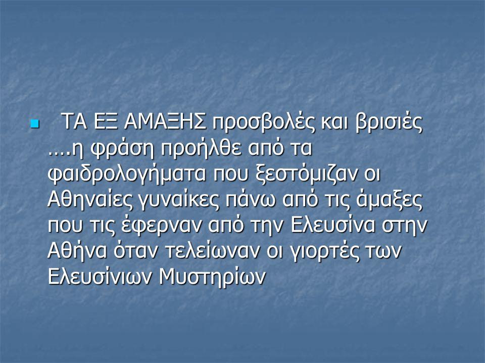 ΤΑ ΕΞ ΑΜΑΞΗΣ προσβολές και βρισιές ….η φράση προήλθε από τα φαιδρολογήματα που ξεστόμιζαν οι Αθηναίες γυναίκες πάνω από τις άμαξες που τις έφερναν από