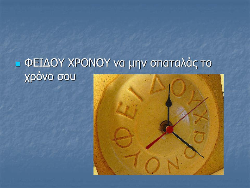 ΦΕΙΔΟΥ ΧΡΟΝΟΥ να μην σπαταλάς το χρόνο σου ΦΕΙΔΟΥ ΧΡΟΝΟΥ να μην σπαταλάς το χρόνο σου