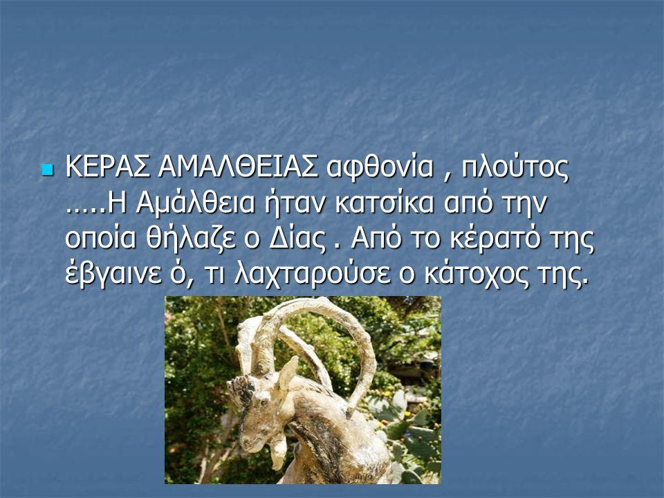 ΚΕΡΑΣ ΑΜΑΛΘΕΙΑΣ αφθονία, πλούτος …..Η Αμάλθεια ήταν κατσίκα από την οποία θήλαζε ο Δίας. Από το κέρατό της έβγαινε ό, τι λαχταρούσε ο κάτοχος της. ΚΕΡ