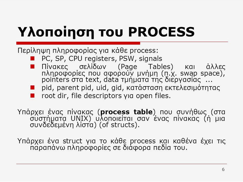 6 Υλοποίηση του PROCESS Περίληψη πληροφορίας για κάθε process: PC, SP, CPU registers, PSW, signals Πίνακες σελίδων (Page Tables) και άλλες πληροφορίες