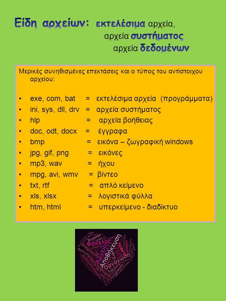 Μερικές συνηθισμένες επεκτάσεις και ο τύπος του αντίστοιχου αρχείου: exe, com, bat = εκτελέσιμα αρχεία (προγράμματα) ini, sys, dll, drv = αρχεία συστήματος hlp = αρχεία βοήθειας doc, odt, docx = έγγραφα bmp = εικόνα – ζωγραφική windows jpg, gif, png = εικόνες mp3, wav = ήχου mpg, avi, wmv = βίντεο txt, rtf = απλό κείμενο xls, xlsx = λογιστικά φύλλα htm, html = υπερκείμενο - διαδίκτυο