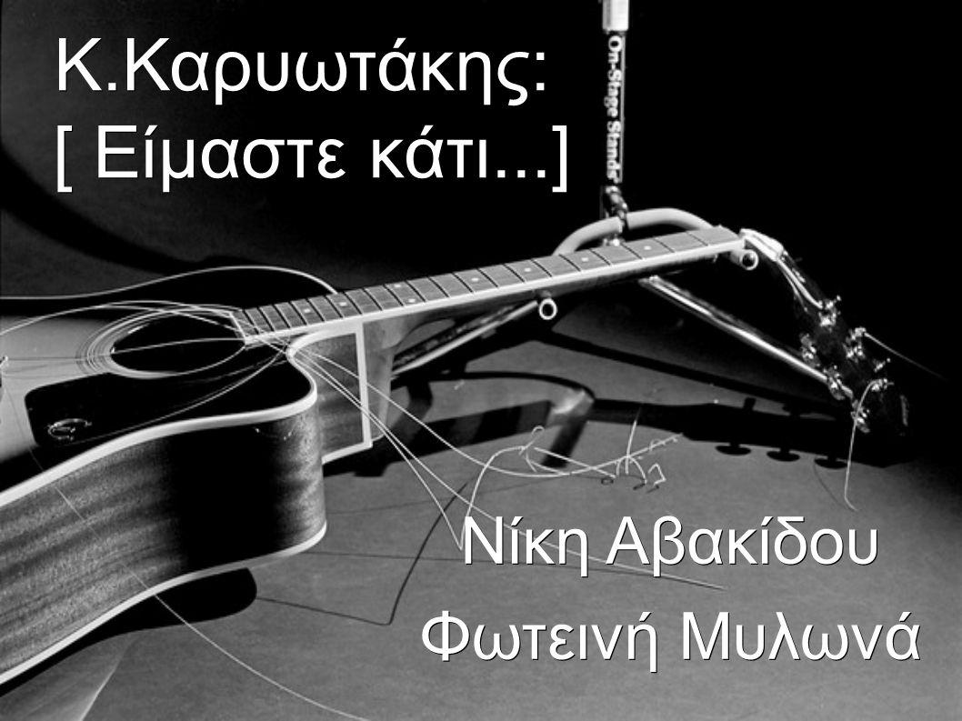 Κ.Καρυωτάκης: [ Είμαστε κάτι...] Νίκη Αβακίδου Φωτεινή Μυλωνά