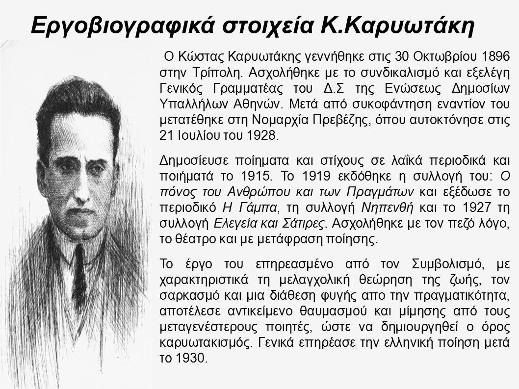 Εργοβιογραφικά στοιχεία Κ.Καρυωτάκη Ο Κώστας Καρυωτάκης γεννήθηκε στις 30 Οκτωβρίου 1896 στην Τρίπολη. Ασχολήθηκε με το συνδικαλισμό και εξελέγη Γενικ