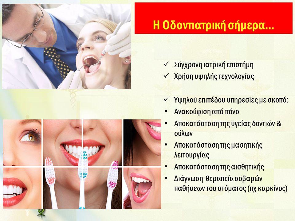 Η Οδοντιατρική σήμερα… Σύγχρονη ιατρική επιστήμη Χρήση υψηλής τεχνολογίας Υψηλού επιπέδου υπηρεσίες με σκοπό: Ανακούφιση από πόνο Αποκατάσταση της υγε
