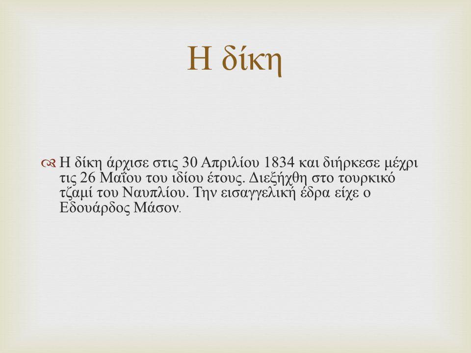  Η δίκη άρχισε στις 30 Απριλίου 1834 και διήρκεσε μέχρι τις 26 Μαΐου του ιδίου έτους. Διεξήχθη στο τουρκικό τζαμί του Ναυπλίου. Την εισαγγελική έδρα