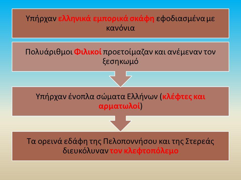 Τα ορεινά εδάφη της Πελοποννήσου και της Στερεάς διευκόλυναν τον κλεφτοπόλεμο Υπήρχαν ένοπλα σώματα Ελλήνων (κλέφτες και αρματωλοί) Πολυάριθμοι Φιλικοί προετοίμαζαν και ανέμεναν τον ξεσηκωμό Υπήρχαν ελληνικά εμπορικά σκάφη εφοδιασμένα με κανόνια