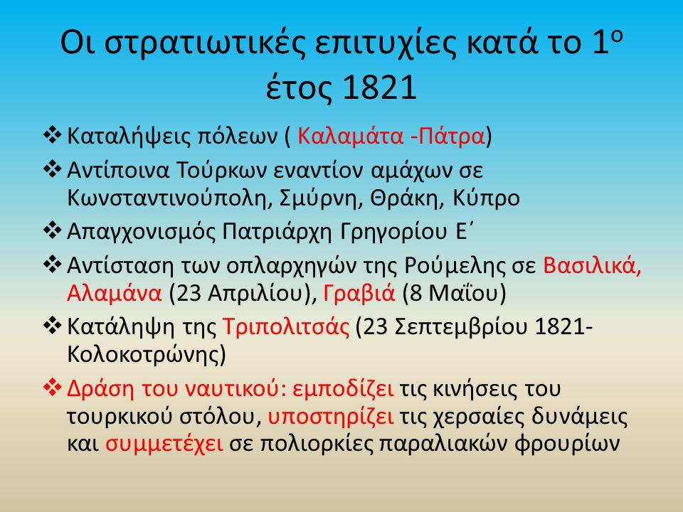 Οι στρατιωτικές επιτυχίες κατά το 1 ο έτος 1821  Καταλήψεις πόλεων ( Καλαμάτα -Πάτρα)  Αντίποινα Τούρκων εναντίον αμάχων σε Κωνσταντινούπολη, Σμύρνη, Θράκη, Κύπρο  Απαγχονισμός Πατριάρχη Γρηγορίου Ε΄  Αντίσταση των οπλαρχηγών της Ρούμελης σε Βασιλικά, Αλαμάνα (23 Απριλίου), Γραβιά (8 Μαΐου)  Κατάληψη της Τριπολιτσάς (23 Σεπτεμβρίου 1821- Κολοκοτρώνης)  Δράση του ναυτικού: εμποδίζει τις κινήσεις του τουρκικού στόλου, υποστηρίζει τις χερσαίες δυνάμεις και συμμετέχει σε πολιορκίες παραλιακών φρουρίων