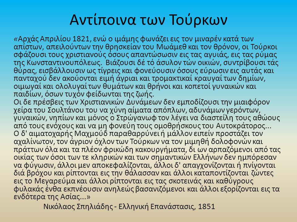 Αντίποινα των Τούρκων «Αρχάς Απριλίου 1821, ενώ ο ιμάμης φωνάζει εις τον μιναρέν κατά των απίστων, απειλούντων την θρησκείαν του Μωάμεθ και τον θρόνον, οι Τούρκοι σφάζουσι τους χριστιανούς όσους απαντώσωσιν εις τας αγυιάς, εις τας ρύμας της Κωνσταντινουπόλεως.