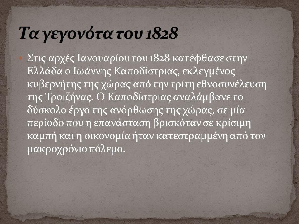 Στις αρχές Ιανουαρίου του 1828 κατέφθασε στην Ελλάδα ο Ιωάννης Καποδίστριας, εκλεγμένος κυβερνήτης της χώρας από την τρίτη εθνοσυνέλευση της Τροιζήνας