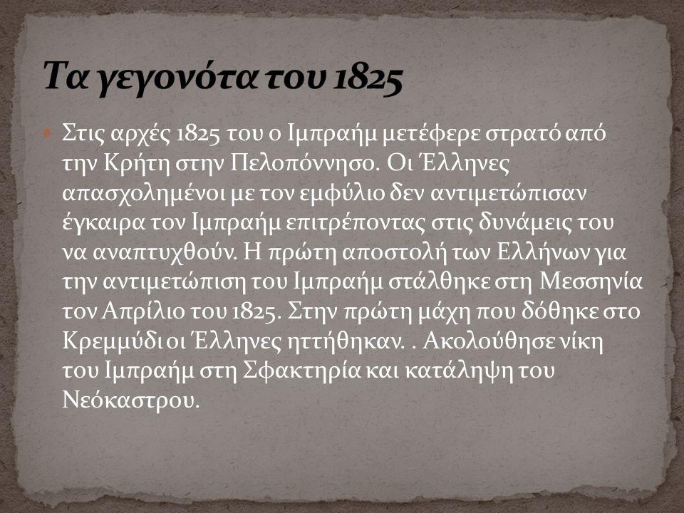 Στις αρχές 1825 του ο Ιμπραήμ μετέφερε στρατό από την Κρήτη στην Πελοπόννησο. Οι Έλληνες απασχολημένοι με τον εμφύλιο δεν αντιμετώπισαν έγκαιρα τον Ιμ