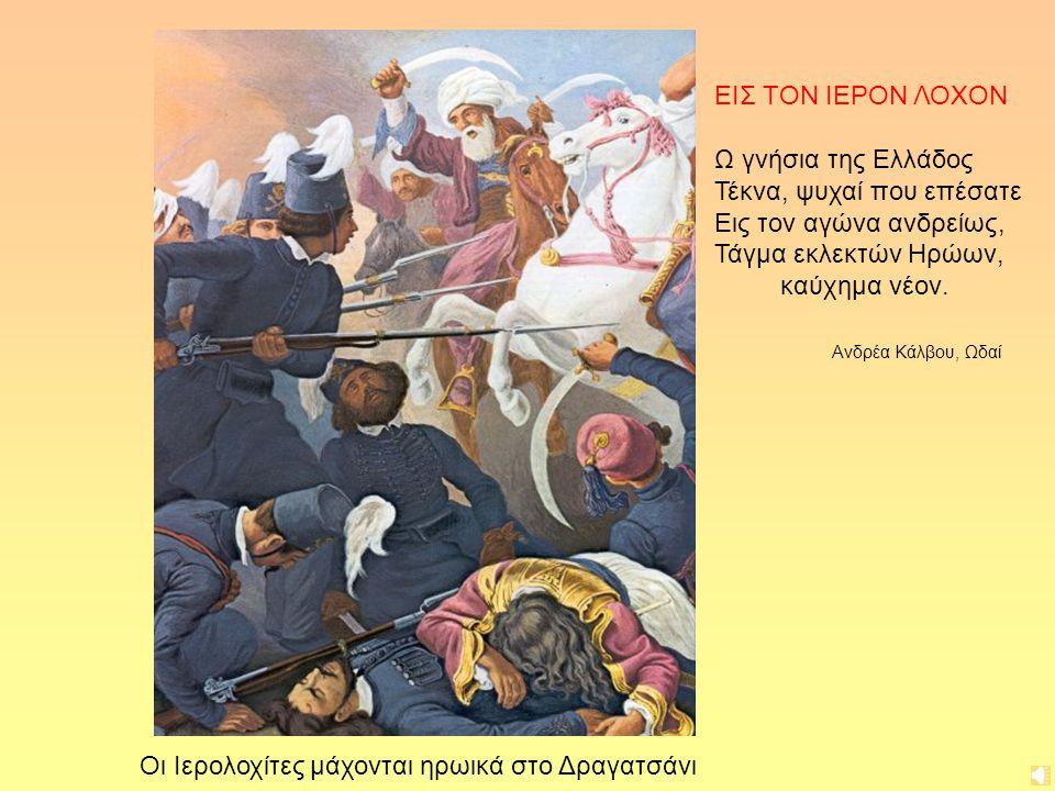 Οι Ιερολοχίτες μάχονται ηρωικά στο Δραγατσάνι ΕΙΣ ΤΟΝ ΙΕΡΟΝ ΛΟΧΟΝ Ω γνήσια της Ελλάδος Τέκνα, ψυχαί που επέσατε Εις τον αγώνα ανδρείως, Τάγμα εκλεκτών Ηρώων, καύχημα νέον.