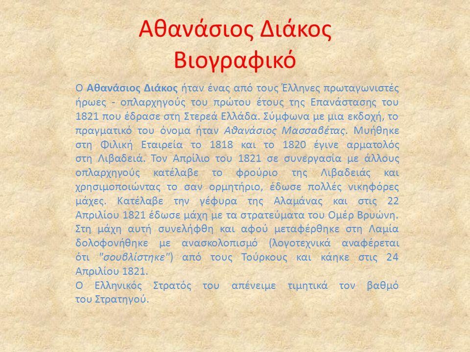 Αθανάσιος Διάκος Βιογραφικό Ο Αθανάσιος Διάκος ήταν ένας από τους Έλληνες πρωταγωνιστές ήρωες - οπλαρχηγούς του πρώτου έτους της Επανάστασης του 1821 που έδρασε στη Στερεά Ελλάδα.