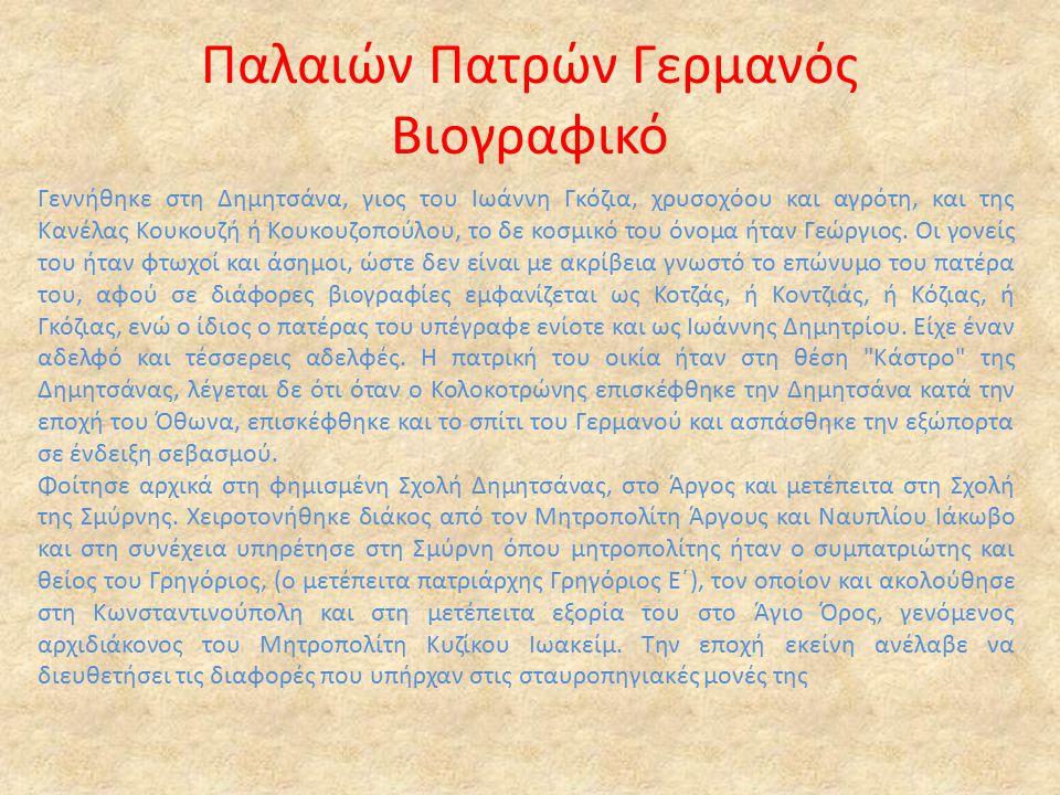 Παλαιών Πατρών Γερμανός Βιογραφικό Γεννήθηκε στη Δημητσάνα, γιος του Ιωάννη Γκόζια, χρυσοχόου και αγρότη, και της Κανέλας Κουκουζή ή Κουκουζοπούλου, το δε κοσμικό του όνομα ήταν Γεώργιος.