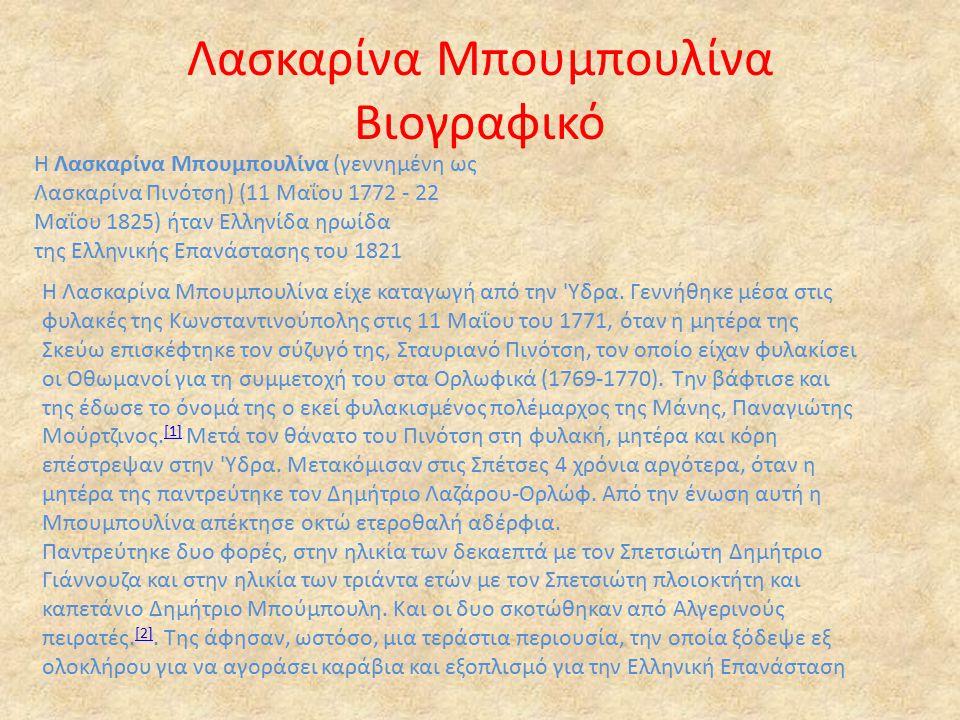 Λασκαρίνα Μπουμπουλίνα Βιογραφικό Η Λασκαρίνα Μπουμπουλίνα (γεννημένη ως Λασκαρίνα Πινότση) (11 Μαΐου 1772 - 22 Μαΐου 1825) ήταν Ελληνίδα ηρωίδα της Ελληνικής Επανάστασης του 1821 Η Λασκαρίνα Μπουμπουλίνα είχε καταγωγή από την Υδρα.
