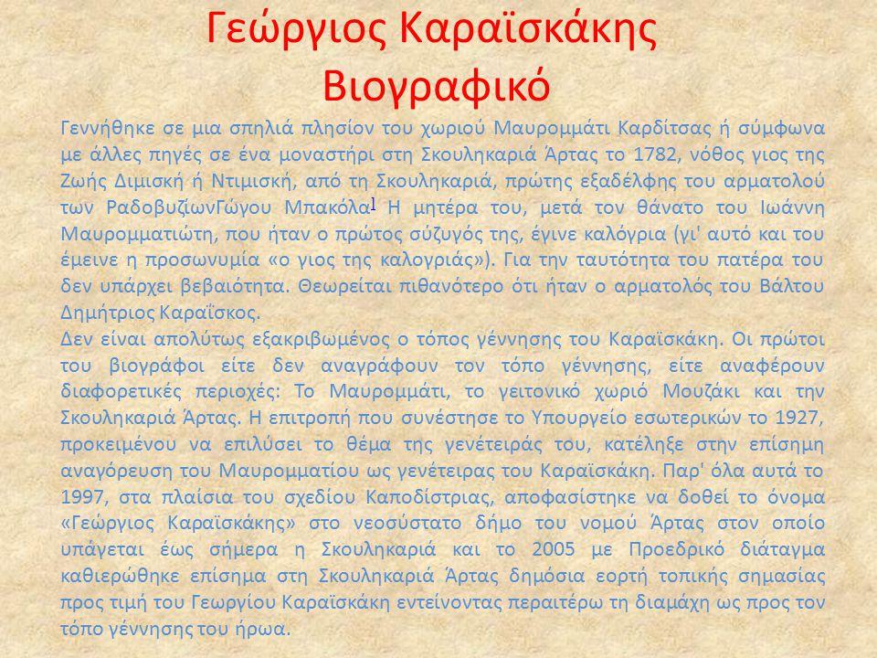 Γεώργιος Καραϊσκάκης Βιογραφικό Γεννήθηκε σε μια σπηλιά πλησίον του χωριού Μαυρομμάτι Καρδίτσας ή σύμφωνα με άλλες πηγές σε ένα μοναστήρι στη Σκουληκαριά Άρτας τo 1782, νόθος γιος της Ζωής Διμισκή ή Ντιμισκή, από τη Σκουληκαριά, πρώτης εξαδέλφης του αρματολού των ΡαδοβυζίωνΓώγου Μπακόλα ] Η μητέρα του, μετά τον θάνατο του Ιωάννη Μαυρομματιώτη, που ήταν ο πρώτος σύζυγός της, έγινε καλόγρια (γι αυτό και του έμεινε η προσωνυμία «ο γιος της καλογριάς»).