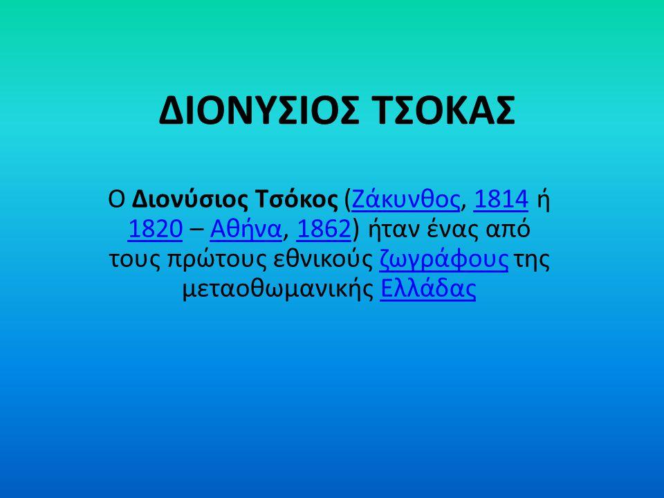 ΔΙΟΝΥΣΙΟΣ ΤΣΟΚΑΣ Ο Διονύσιος Τσόκος (Ζάκυνθος, 1814 ή 1820 – Αθήνα, 1862) ήταν ένας από τους πρώτους εθνικούς ζωγράφους της μεταοθωμανικής ΕλλάδαςΖάκυ