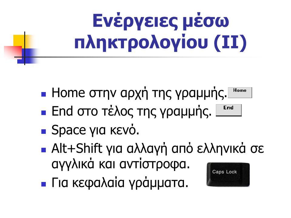 Ενέργειες μέσω πληκτρολογίου (ΙΙ) Home στην αρχή της γραμμής. End στο τέλος της γραμμής. Space για κενό. Alt+Shift για αλλαγή από ελληνικά σε αγγλικά