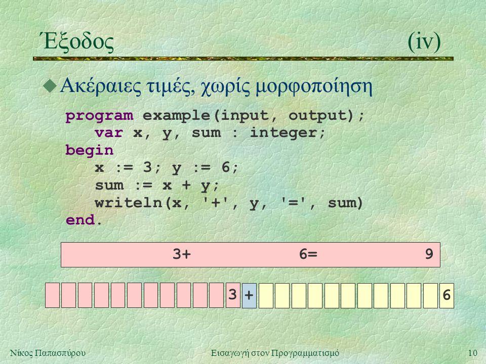 10Νίκος Παπασπύρου Εισαγωγή στον Προγραμματισμό Έξοδος(iv) u Ακέραιες τιμές, χωρίς μορφοποίηση program example(input, output); var x, y, sum : integer
