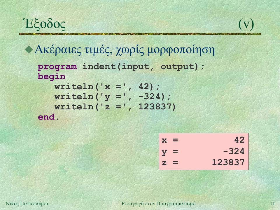11Νίκος Παπασπύρου Εισαγωγή στον Προγραμματισμό Έξοδος(v) u Ακέραιες τιμές, χωρίς μορφοποίηση program indent(input, output); begin writeln('x =', 42);