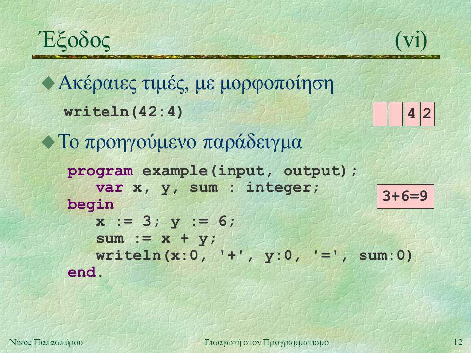 12Νίκος Παπασπύρου Εισαγωγή στον Προγραμματισμό Έξοδος(vi) u Ακέραιες τιμές, με μορφοποίηση writeln(42:4) 3+6=9 42 u Το προηγούμενο παράδειγμα program
