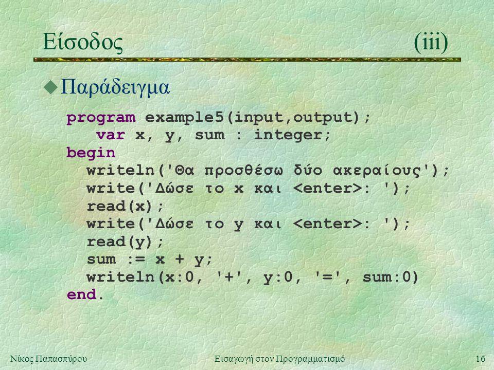 16Νίκος Παπασπύρου Εισαγωγή στον Προγραμματισμό Είσοδος(iii) u Παράδειγμα program example5(input,output); var x, y, sum : integer; begin writeln('Θα π