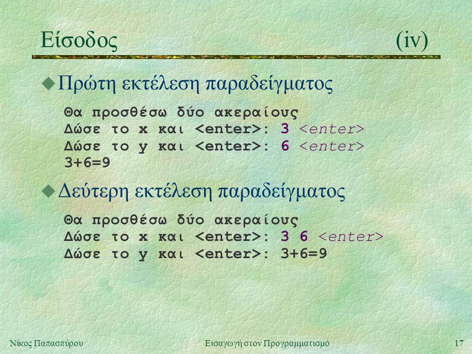 17Νίκος Παπασπύρου Εισαγωγή στον Προγραμματισμό Είσοδος(iv) u Πρώτη εκτέλεση παραδείγματος Θα προσθέσω δύο ακεραίους Δώσε το x και : 3 Δώσε το y και :