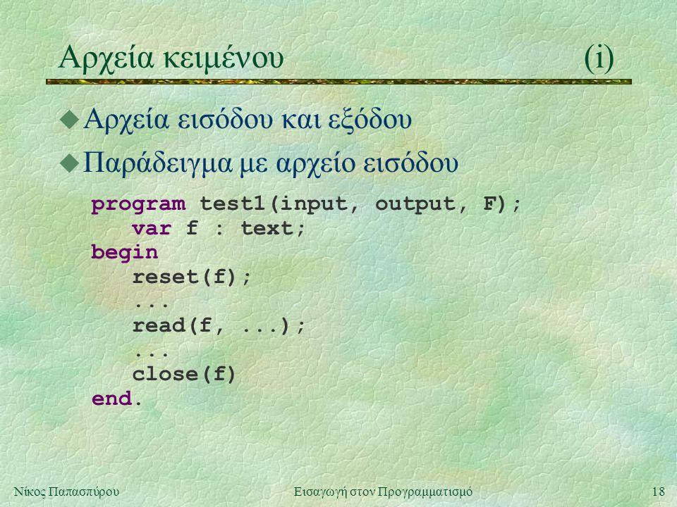 18Νίκος Παπασπύρου Εισαγωγή στον Προγραμματισμό Αρχεία κειμένου(i) u Αρχεία εισόδου και εξόδου u Παράδειγμα με αρχείο εισόδου program test1(input, out