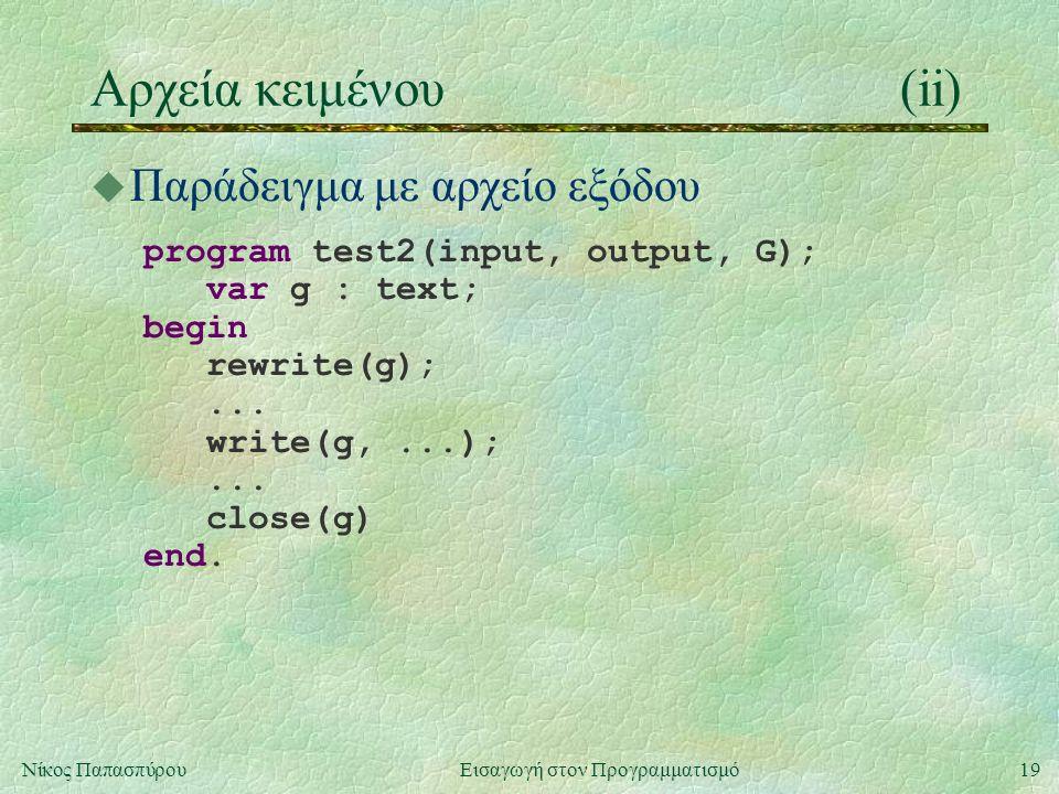 19Νίκος Παπασπύρου Εισαγωγή στον Προγραμματισμό Αρχεία κειμένου(ii) u Παράδειγμα με αρχείο εξόδου program test2(input, output, G); var g : text; begin