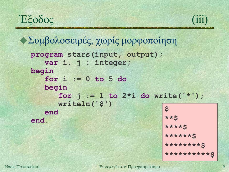 9Νίκος Παπασπύρου Εισαγωγή στον Προγραμματισμό Έξοδος(iii) u Συμβολοσειρές, χωρίς μορφοποίηση program stars(input, output); var i, j : integer; begin