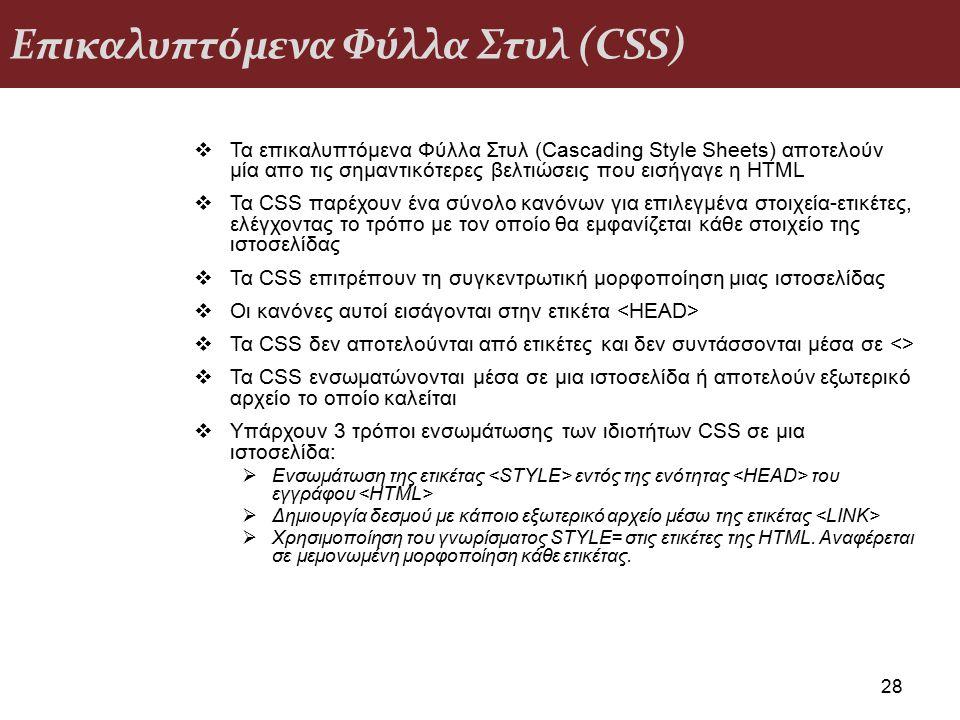 Επικαλυπτόμενα Φύλλα Στυλ (CSS) 28  Τα επικαλυπτόμενα Φύλλα Στυλ (Cascading Style Sheets) αποτελούν μία απο τις σημαντικότερες βελτιώσεις που εισήγαγε η HTML  Τα CSS παρέχουν ένα σύνολο κανόνων για επιλεγμένα στοιχεία-ετικέτες, ελέγχοντας το τρόπο με τον οποίο θα εμφανίζεται κάθε στοιχείο της ιστοσελίδας  Τα CSS επιτρέπουν τη συγκεντρωτική μορφοποίηση μιας ιστοσελίδας  Οι κανόνες αυτοί εισάγονται στην ετικέτα  Τα CSS δεν αποτελούνται από ετικέτες και δεν συντάσσονται μέσα σε <>  Τα CSS ενσωματώνονται μέσα σε μια ιστοσελίδα ή αποτελούν εξωτερικό αρχείο το οποίο καλείται  Υπάρχουν 3 τρόποι ενσωμάτωσης των ιδιοτήτων CSS σε μια ιστοσελίδα:  Ενσωμάτωση της ετικέτας εντός της ενότητας του εγγράφου  Δημιουργία δεσμού με κάποιο εξωτερικό αρχείο μέσω της ετικέτας  Χρησιμοποίηση του γνωρίσματος STYLE= στις ετικέτες της HTML.