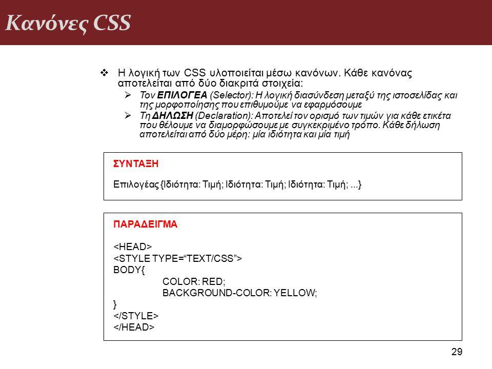 Κανόνες CSS 29  Η λογική των CSS υλοποιείται μέσω κανόνων. Κάθε κανόνας αποτελείται από δύο διακριτά στοιχεία:  Τον ΕΠΙΛΟΓΕΑ (Selector): Η λογική δι
