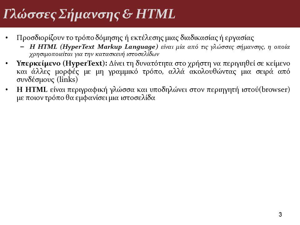 Γλώσσες Σήμανσης & HTML Προσδιορίζουν το τρόπο δόμησης ή εκτέλεσης μιας διαδικασίας ή εργασίας – Η HTML (HyperText Markup Language) είναι μία από τις γλώσσες σήμανσης, η οποία χρησιμοποιείται για την κατασκευή ιστοσελίδων Υπερκείμενο (HyperText): Δίνει τη δυνατότητα στο χρήστη να περιγιηθεί σε κείμενο και άλλες μορφές με μη γραμμικό τρόπο, αλλά ακολουθώντας μια σειρά από συνδέσμους (links) H HTML είναι περιγραφική γλώσσα και υποδηλώνει στον περιηγητή ιστού(browser) με ποιον τρόπο θα εμφανίσει μια ιστοσελίδα 3