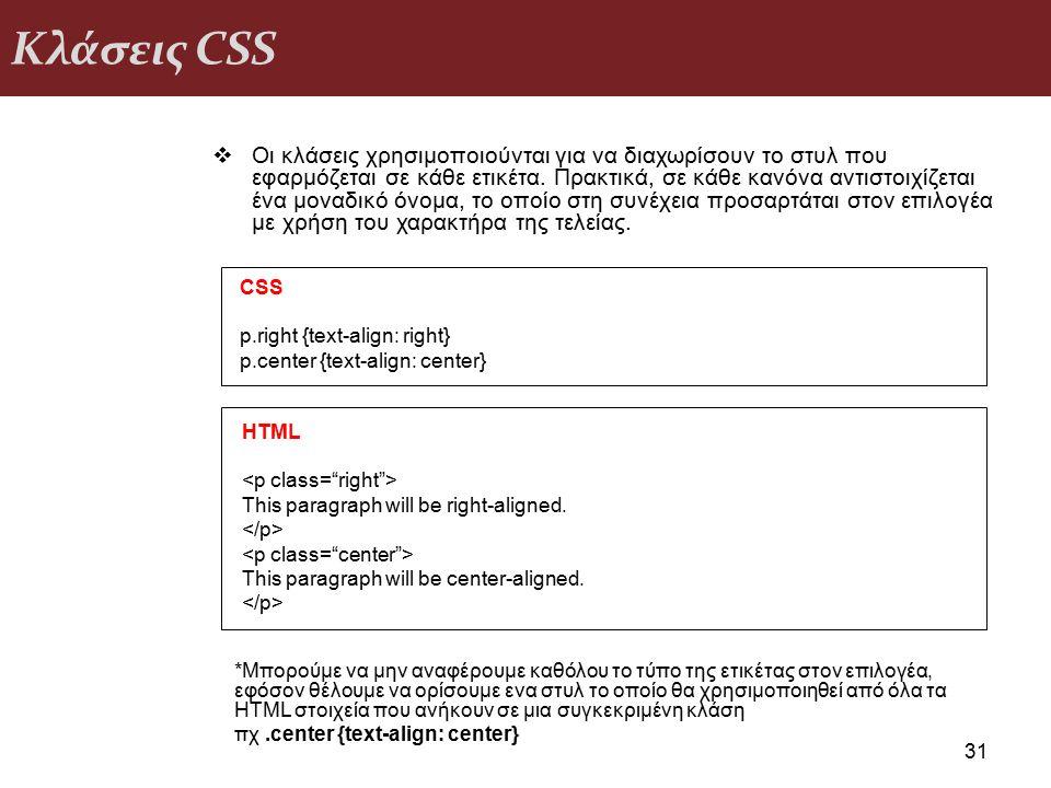 Κλάσεις CSS 31  Οι κλάσεις χρησιμοποιούνται για να διαχωρίσουν το στυλ που εφαρμόζεται σε κάθε ετικέτα. Πρακτικά, σε κάθε κανόνα αντιστοιχίζεται ένα