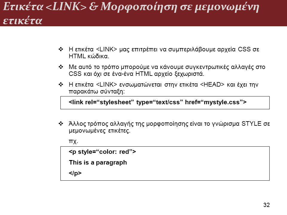 Ετικέτα & Μορφοποίηση σε μεμονωμένη ετικέτα 32  Η ετικέτα μας επιτρέπει να συμπεριλάβουμε αρχεία CSS σε HTML κώδικα.  Με αυτό το τρόπο μπορούμε να κ