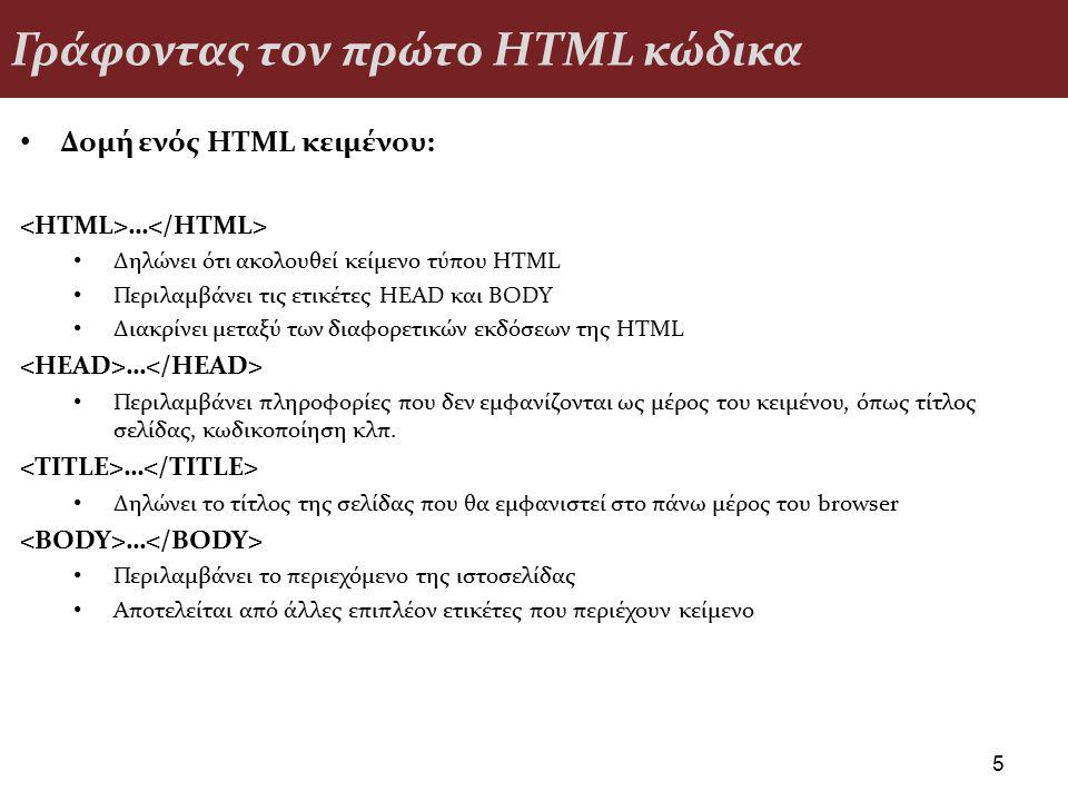 Γράφοντας τον πρώτο HTML κώδικα Δομή ενός HTML κειμένου: … Δηλώνει ότι ακολουθεί κείμενο τύπου HTML Περιλαμβάνει τις ετικέτες HEAD και BODY Διακρίνει μεταξύ των διαφορετικών εκδόσεων της HTML … Περιλαμβάνει πληροφορίες που δεν εμφανίζονται ως μέρος του κειμένου, όπως τίτλος σελίδας, κωδικοποίηση κλπ.