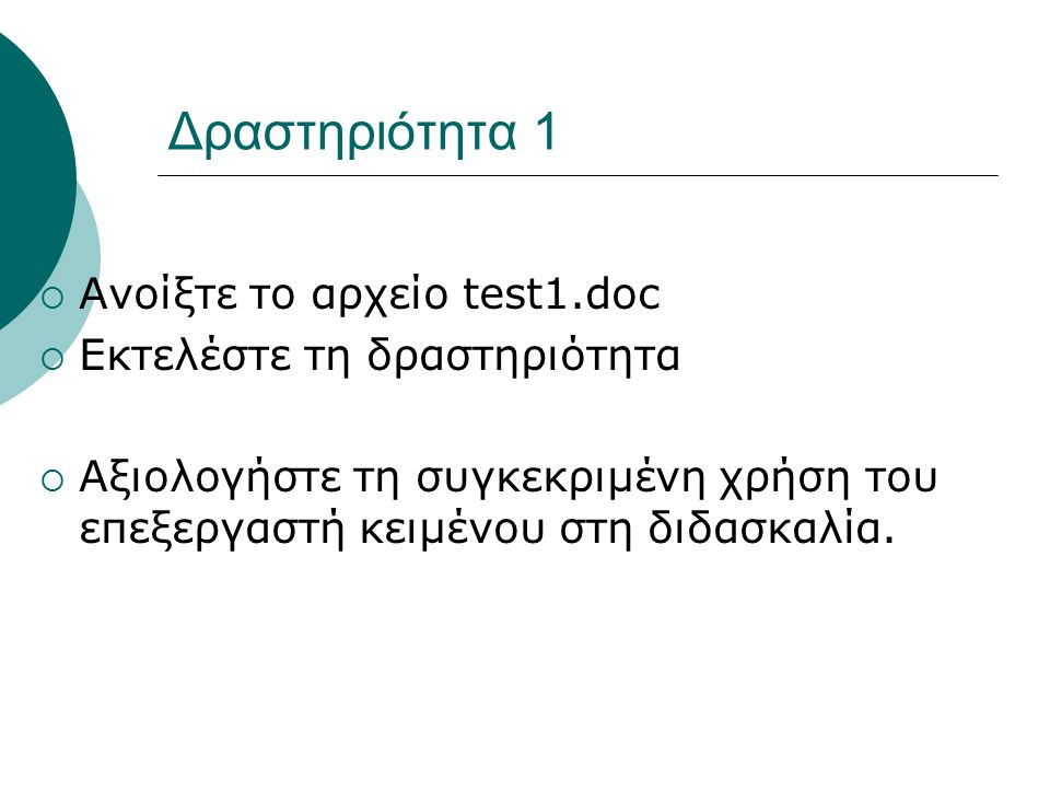 Δραστηριότητα 1  Ανοίξτε το αρχείο test1.doc  Εκτελέστε τη δραστηριότητα  Αξιολογήστε τη συγκεκριμένη χρήση του επεξεργαστή κειμένου στη διδασκαλία.