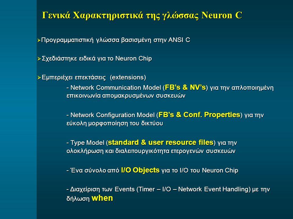 Γενικά Χαρακτηριστικά της γλώσσας Neuron C  Προγραμματιστική γλώσσα βασισμένη στην ANSI C  Σχεδιάστηκε ειδικά για το Neuron Chip  Εμπεριέχει επεκτάσεις (extensions) - Network Communication Model ( FB's & NV's ) για την απλοποιημένη επικοινωνία απομακρυσμένων συσκευών - Network Configuration Model ( FB's & Conf.