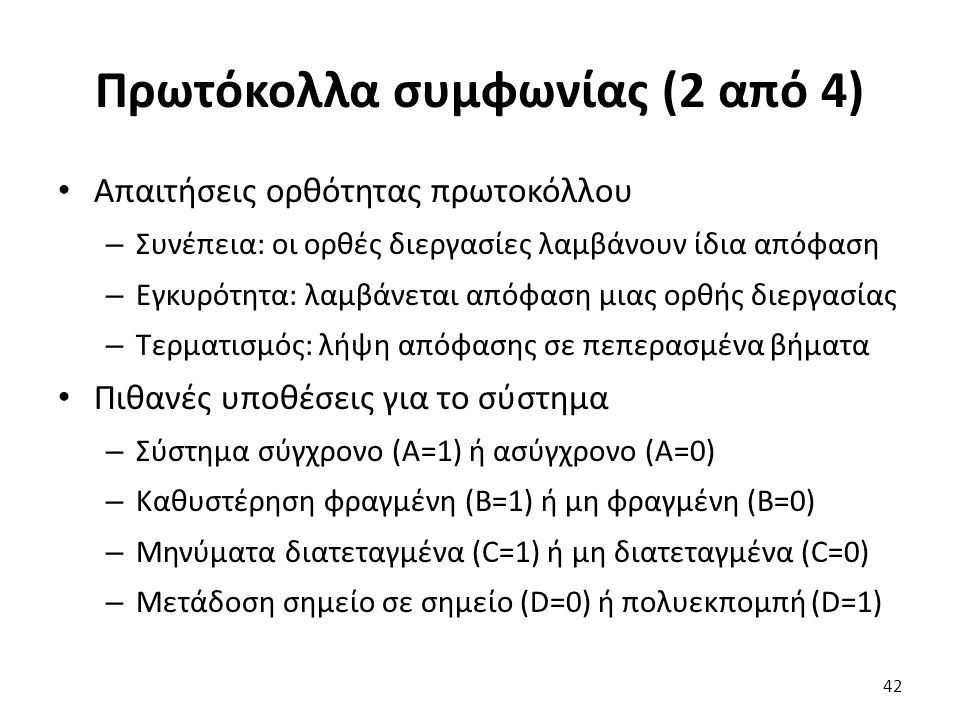 Πρωτόκολλα συμφωνίας (2 από 4) Απαιτήσεις ορθότητας πρωτοκόλλου – Συνέπεια: οι ορθές διεργασίες λαμβάνουν ίδια απόφαση – Εγκυρότητα: λαμβάνεται απόφαση μιας ορθής διεργασίας – Τερματισμός: λήψη απόφασης σε πεπερασμένα βήματα Πιθανές υποθέσεις για το σύστημα – Σύστημα σύγχρονο (A=1) ή ασύγχρονο (A=0) – Καθυστέρηση φραγμένη (B=1) ή μη φραγμένη (B=0) – Μηνύματα διατεταγμένα (C=1) ή μη διατεταγμένα (C=0) – Μετάδοση σημείο σε σημείο (D=0) ή πολυεκπομπή (D=1) 42