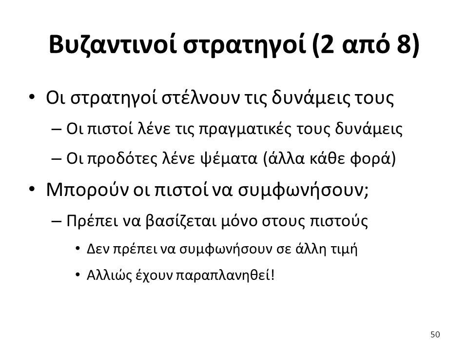 Βυζαντινοί στρατηγοί (2 από 8) Οι στρατηγοί στέλνουν τις δυνάμεις τους – Οι πιστοί λένε τις πραγματικές τους δυνάμεις – Οι προδότες λένε ψέματα (άλλα κάθε φορά) Μπορούν οι πιστοί να συμφωνήσουν; – Πρέπει να βασίζεται μόνο στους πιστούς Δεν πρέπει να συμφωνήσουν σε άλλη τιμή Αλλιώς έχουν παραπλανηθεί.