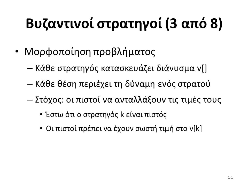 Βυζαντινοί στρατηγοί (3 από 8) Μορφοποίηση προβλήματος – Κάθε στρατηγός κατασκευάζει διάνυσμα v[] – Κάθε θέση περιέχει τη δύναμη ενός στρατού – Στόχος: οι πιστοί να ανταλλάξουν τις τιμές τους Έστω ότι ο στρατηγός k είναι πιστός Οι πιστοί πρέπει να έχουν σωστή τιμή στο v[k] 51
