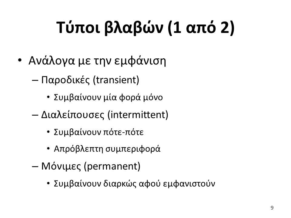 Τύποι βλαβών (1 από 2) Ανάλογα με την εμφάνιση – Παροδικές (transient) Συμβαίνουν μία φορά μόνο – Διαλείπουσες (intermittent) Συμβαίνουν πότε-πότε Απρόβλεπτη συμπεριφορά – Μόνιμες (permanent) Συμβαίνουν διαρκώς αφού εμφανιστούν 9