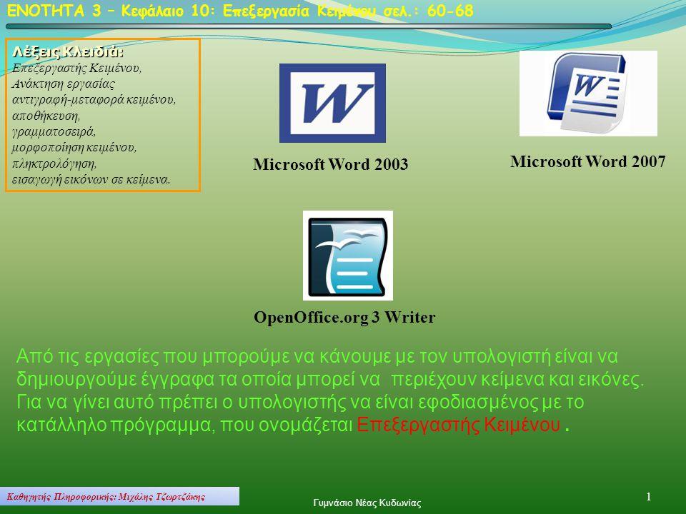 ΕΝΟΤΗΤΑ 3 – Κεφάλαιο 10: Επεξεργασία Κειμένου σελ.: 60-68 OpenOffice.org 3 Writer Microsoft Word 2003 Microsoft Word 2007 Λέξεις Κλειδιά: Επεξεργαστής Κειμένου, Ανάκτηση εργασίας αντιγραφή-μεταφορά κειμένου, αποθήκευση, γραμματοσειρά, μορφοποίηση κειμένου, πληκτρολόγηση, εισαγωγή εικόνων σε κείμενα.