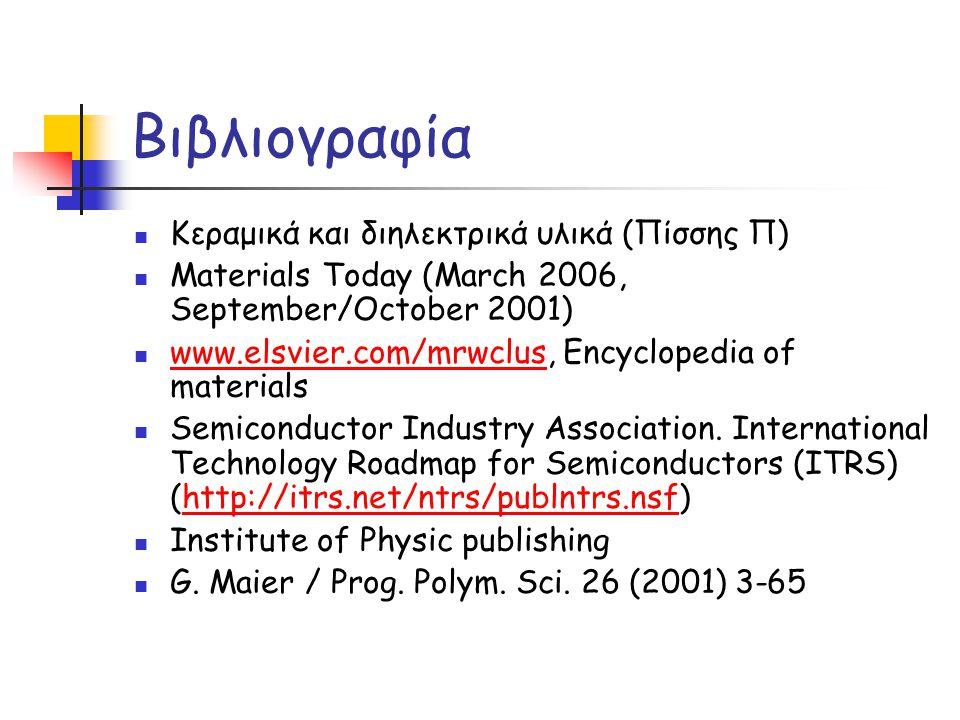 Βιβλιογραφία Κεραμικά και διηλεκτρικά υλικά (Πίσσης Π) Materials Today (March 2006, September/October 2001) www.elsvier.com/mrwclus, Encyclopedia of materials www.elsvier.com/mrwclus Semiconductor Industry Association.