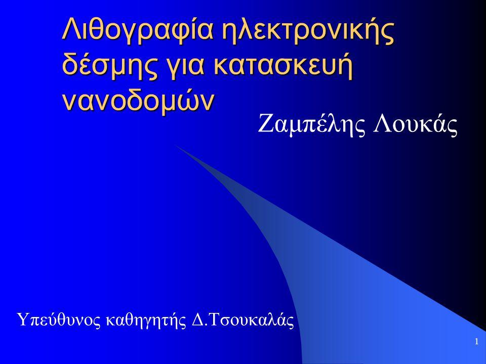 1 Λιθογραφία ηλεκτρονικής δέσμης για κατασκευή νανοδομών Ζαμπέλης Λουκάς Υπεύθυνος καθηγητής Δ.Τσουκαλάς