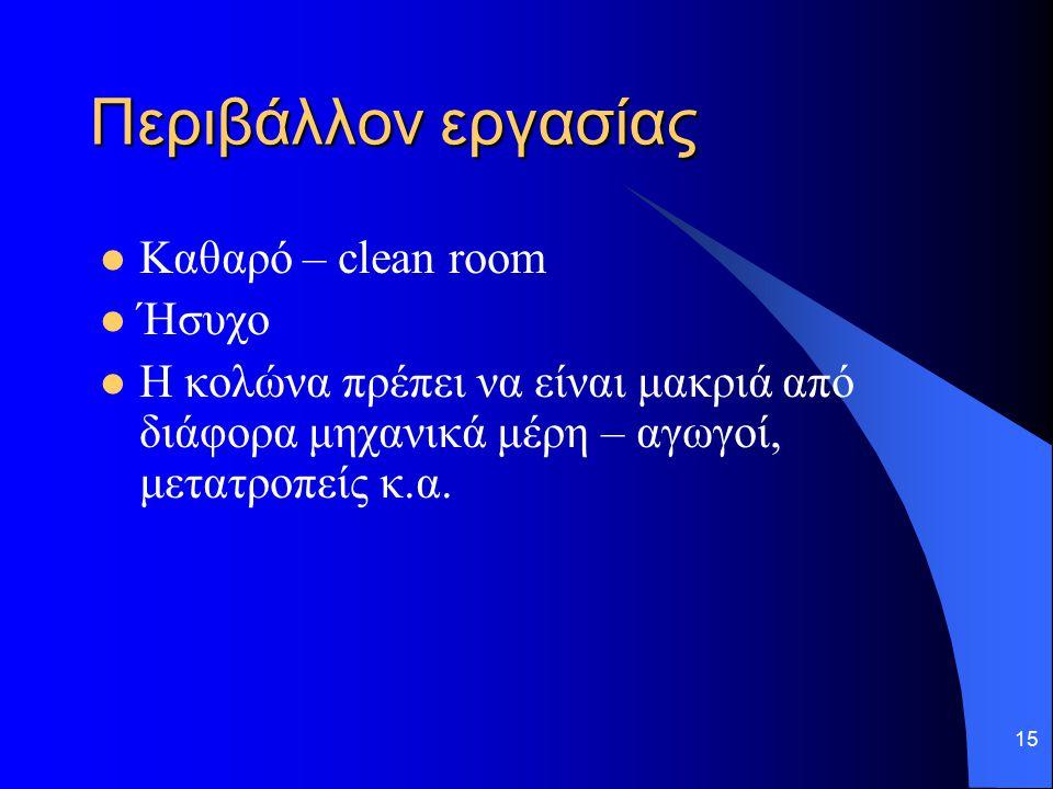 15 Περιβάλλον εργασίας Καθαρό – clean room Ήσυχο Η κολώνα πρέπει να είναι μακριά από διάφορα μηχανικά μέρη – αγωγοί, μετατροπείς κ.α.