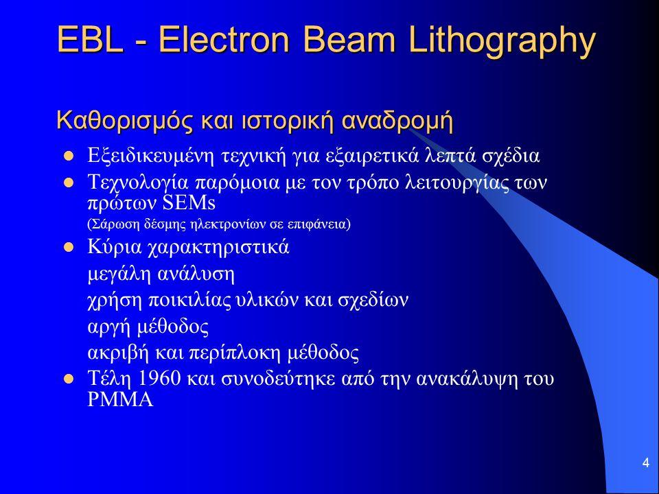 4 EBL - Electron Beam Lithography Καθορισμός και ιστορική αναδρομή Εξειδικευμένη τεχνική για εξαιρετικά λεπτά σχέδια Τεχνολογία παρόμοια με τον τρόπο