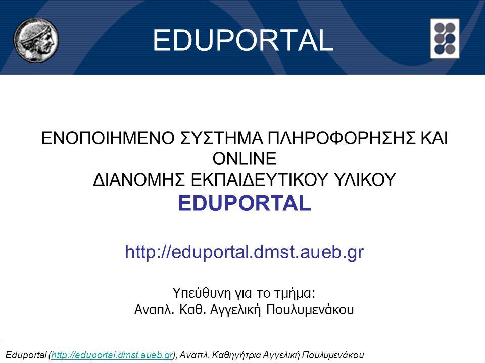 EDUPORTAL ΕΝΟΠΟΙΗΜΕΝΟ ΣΥΣΤΗΜΑ ΠΛΗΡΟΦΟΡΗΣΗΣ ΚΑΙ ONLINE ΔΙΑΝΟΜΗΣ ΕΚΠΑΙΔΕΥΤΙΚΟΥ ΥΛΙΚΟΥ EDUPORTAL http://eduportal.dmst.aueb.gr Υπεύθυνη για το τμήμα: Ανα